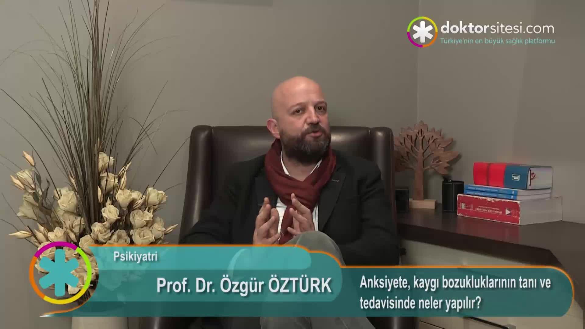 """Anksiyete, kaygı bozukluklarının tanı ve tedavisinde neler yapılır? """"Prof. Dr. Özgür  ÖZTÜRK"""""""